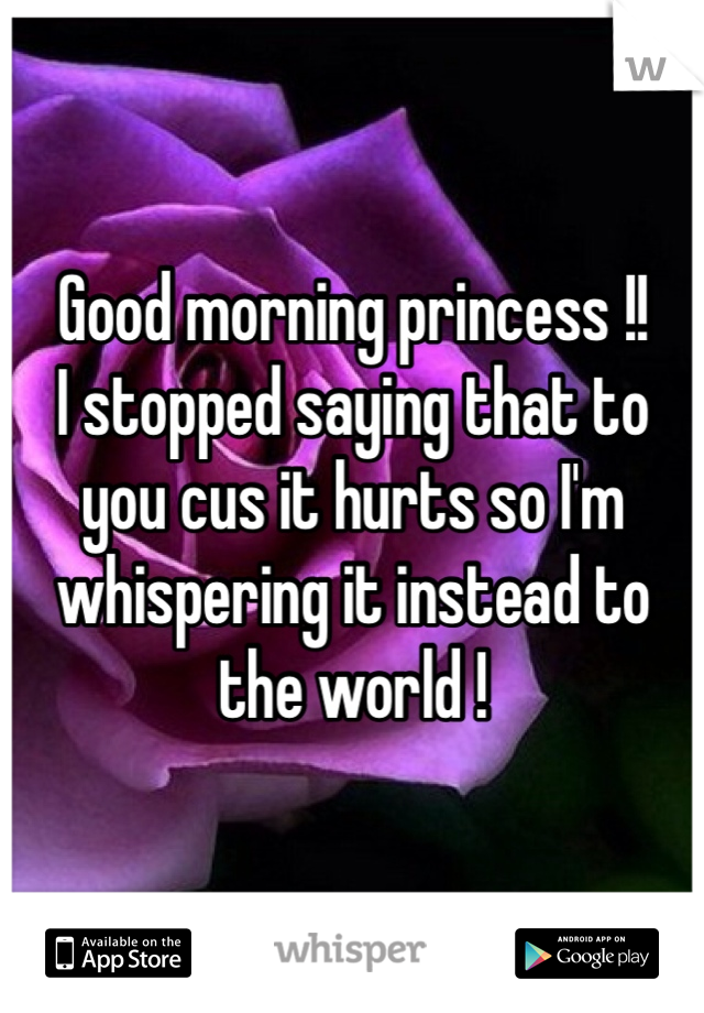 Good morning princess !! I stopped saying that to you cus it hurts so I'm whispering it instead to the world !