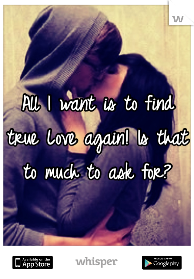 All I want is to find true Love again! Is that to much to ask for?