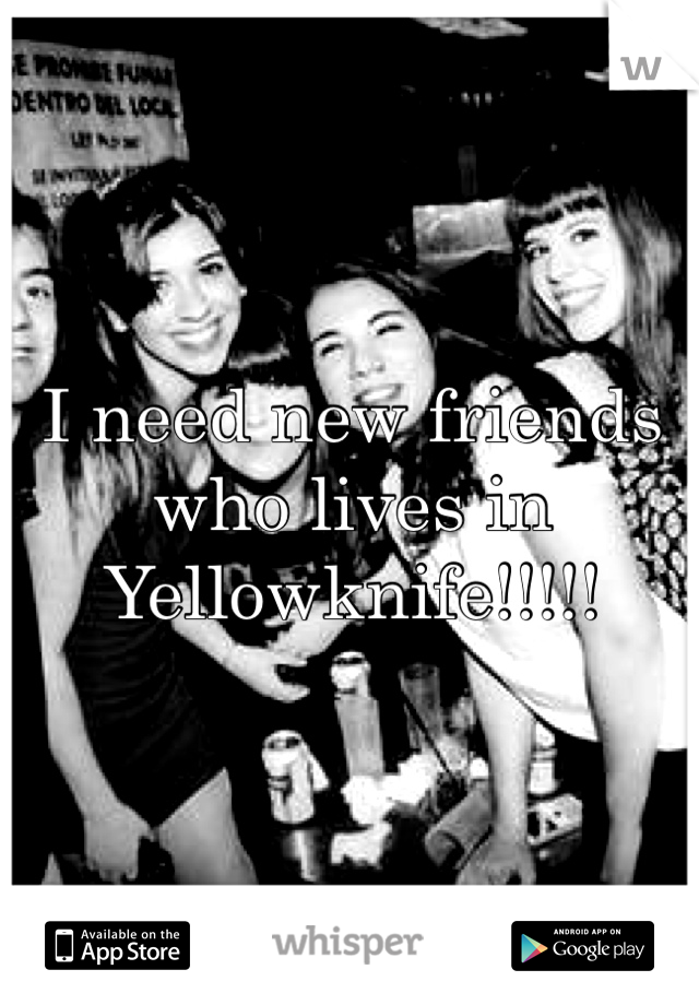 I need new friends who lives in Yellowknife!!!!!