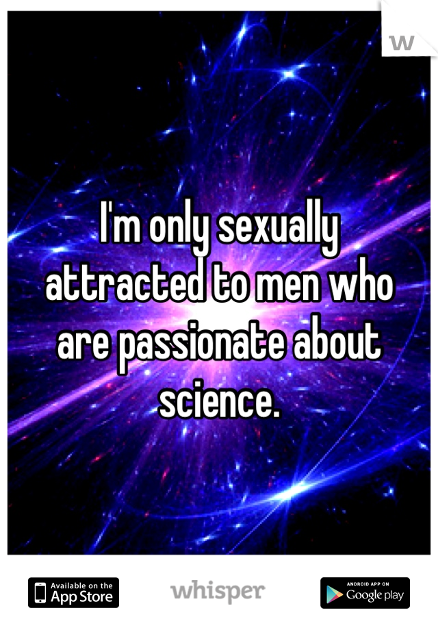 I'm only sexually  attracted to men who  are passionate about  science.
