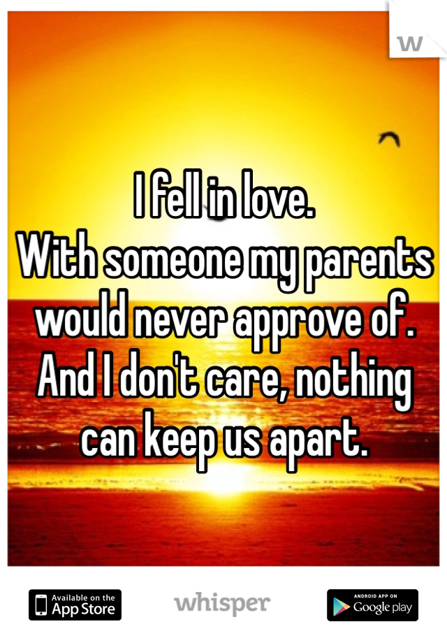 I fell in love.  With someone my parents would never approve of.  And I don't care, nothing can keep us apart.
