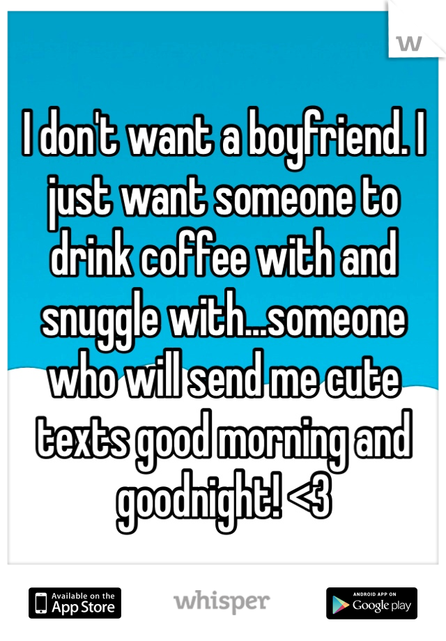 I don't want a boyfriend. I just want someone to drink coffee with and snuggle with...someone who will send me cute texts good morning and goodnight! <3