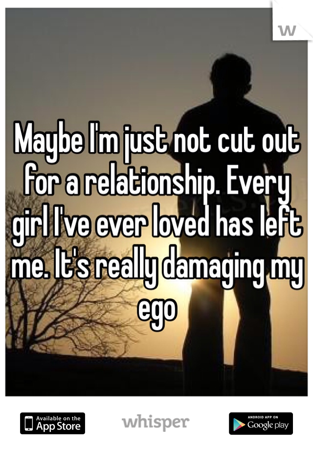 Maybe I'm just not cut out for a relationship. Every girl I've ever loved has left me. It's really damaging my ego