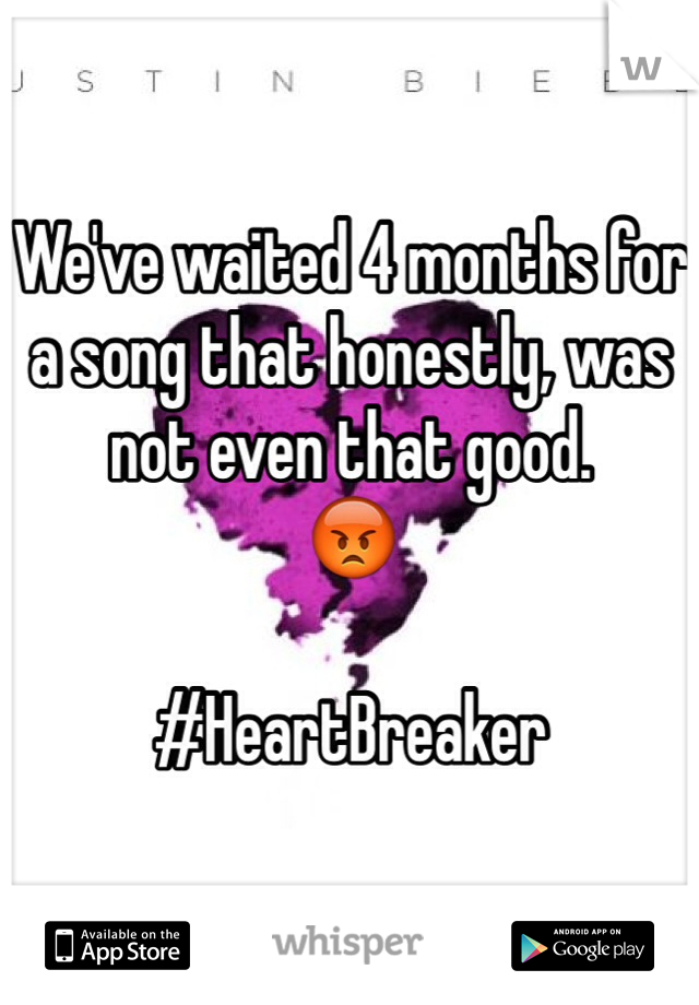 We've waited 4 months for a song that honestly, was not even that good.  😡   #HeartBreaker
