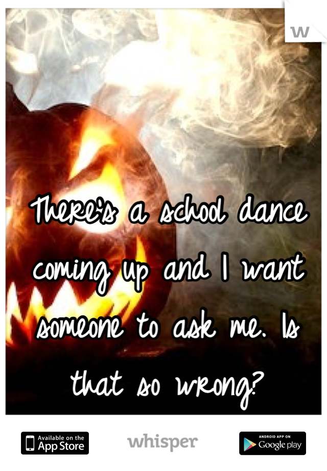 There's a school dance coming up and I want someone to ask me. Is that so wrong?