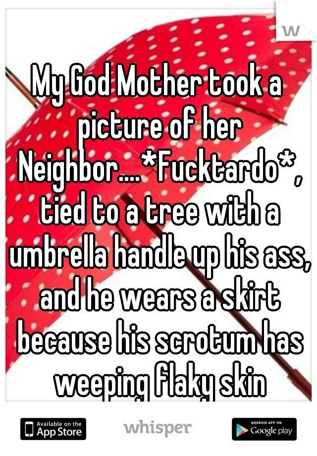 My God Mother took a picture of her Neighbor....*Fucktardo*, tied to a tree with a umbrella handle up his ass, and he wears a skirt because his scrotum has weeping flaky skin