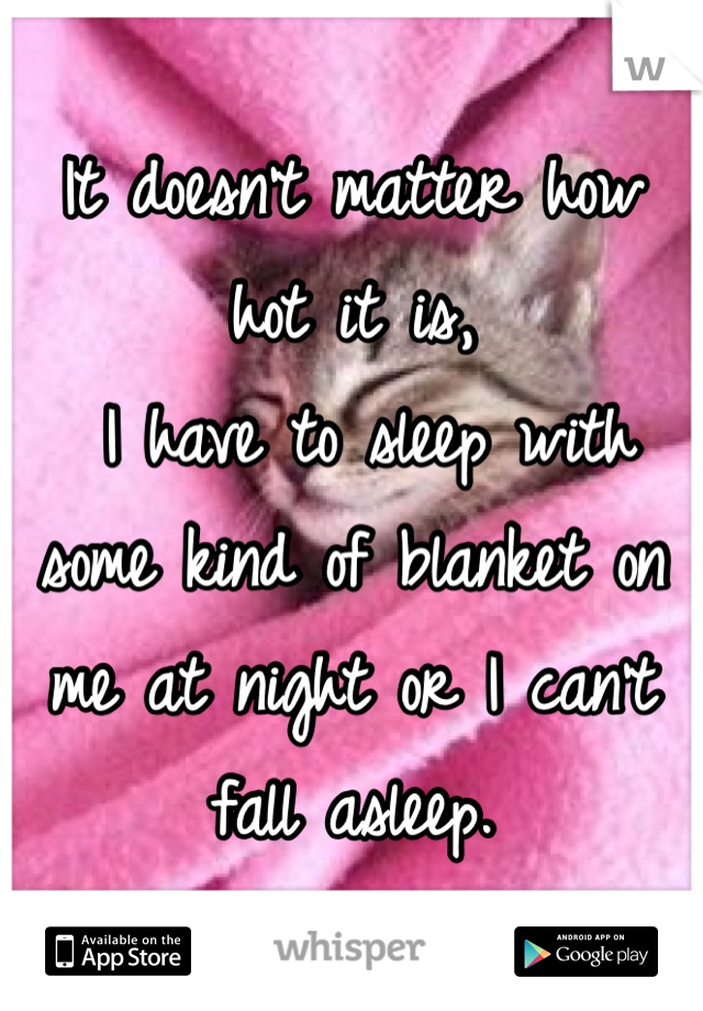 It doesn't matter how hot it is,  I have to sleep with some kind of blanket on me at night or I can't fall asleep.