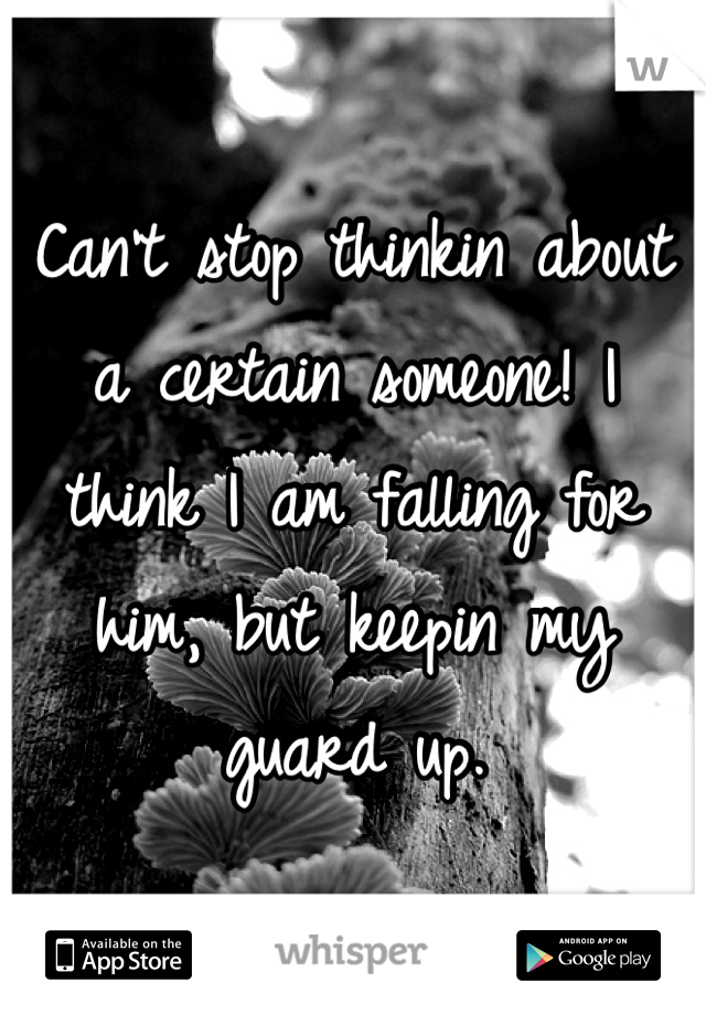 Can't stop thinkin about a certain someone! I think I am falling for him, but keepin my guard up.