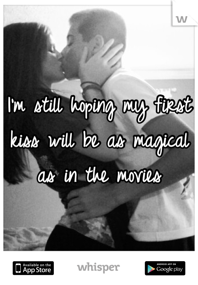 I'm still hoping my first kiss will be as magical as in the movies
