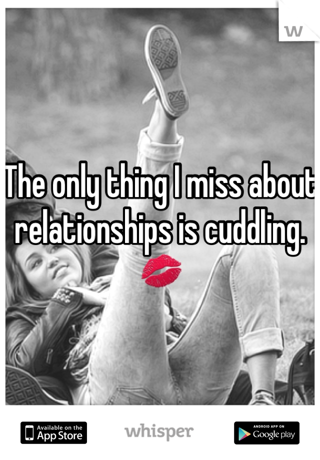 The only thing I miss about relationships is cuddling. 💋