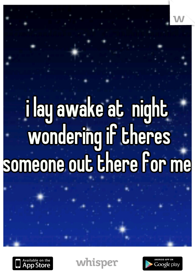 i lay awake at  night wondering if theres someone out there for me