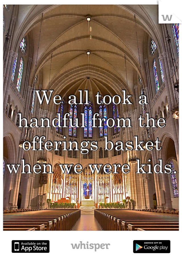 We all took a handful from the offerings basket when we were kids.