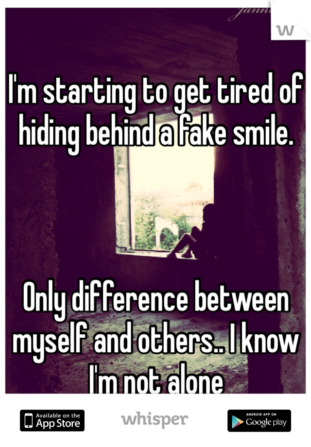 I'm starting to get tired of hiding behind a fake smile.     Only difference between myself and others.. I know I'm not alone
