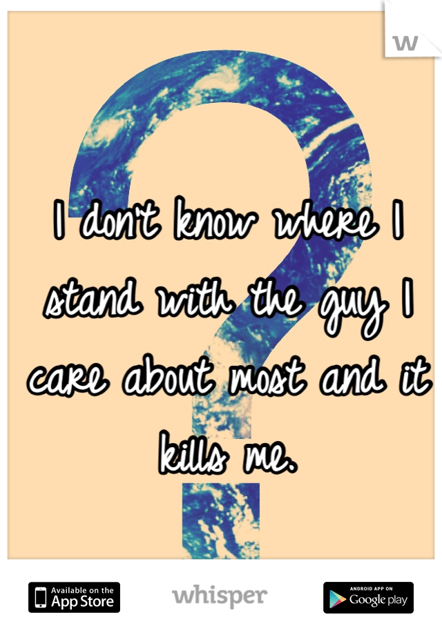 I don't know where I stand with the guy I care about most and it kills me.