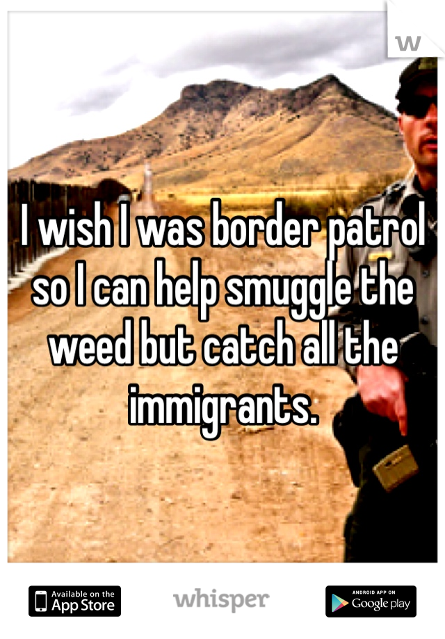 I wish I was border patrol so I can help smuggle the weed but catch all the immigrants.