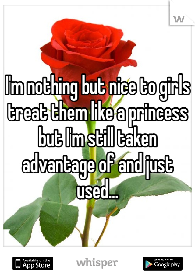I'm nothing but nice to girls treat them like a princess but I'm still taken advantage of and just used...