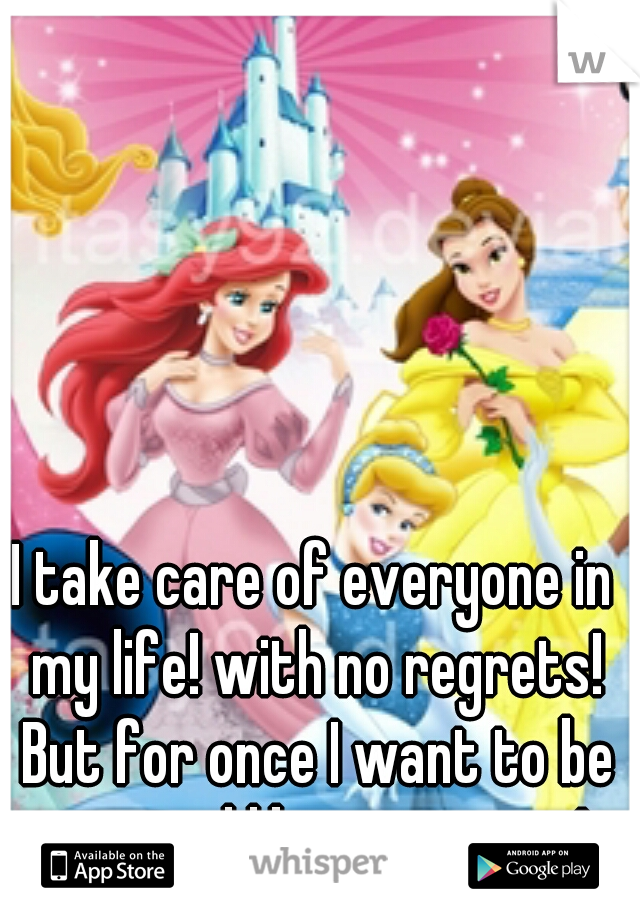 I take care of everyone in my life! with no regrets! But for once I want to be treated like a princess!