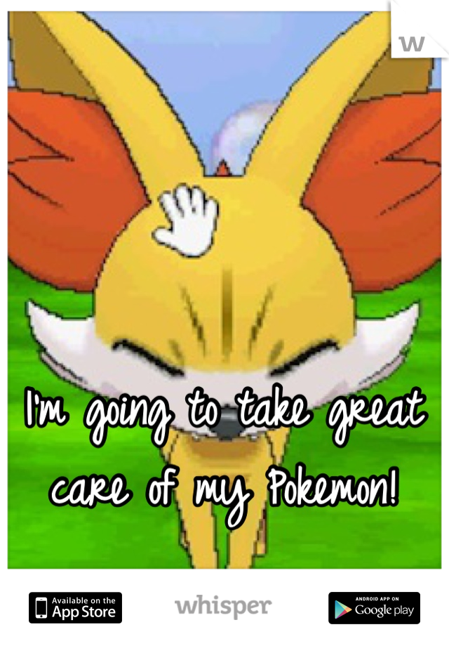 I'm going to take great care of my Pokemon!