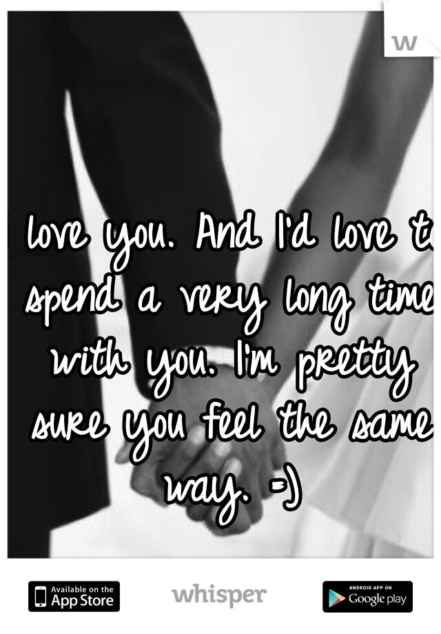 I love you. And I'd love to spend a very long time with you. I'm pretty sure you feel the same way. =)