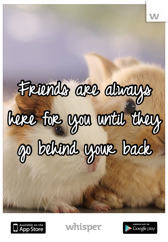 Friends are always here for you until they go behind your back