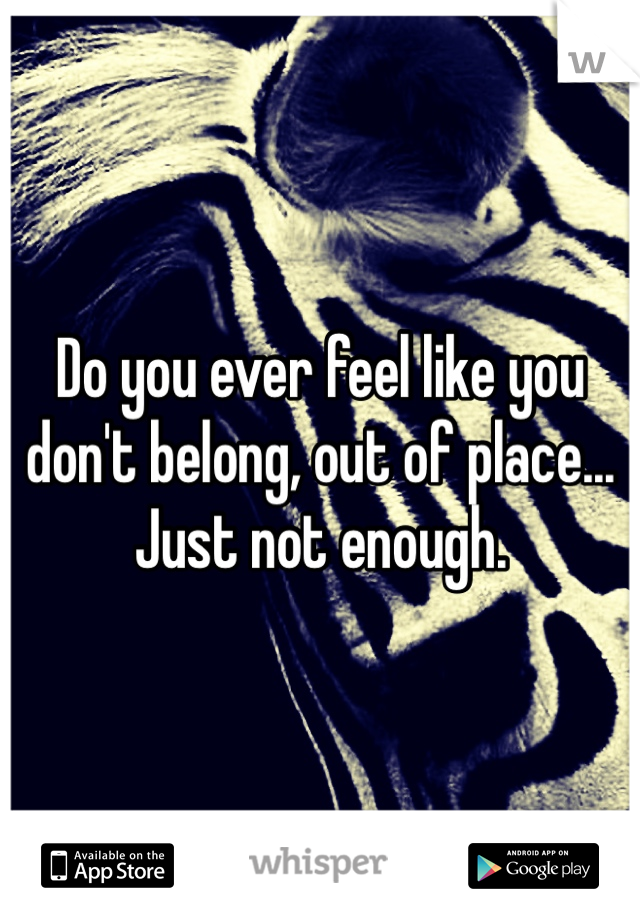Do you ever feel like you don't belong, out of place... Just not enough.