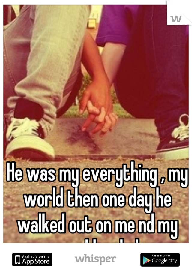 He was my everything , my world then one day he walked out on me nd my world ended