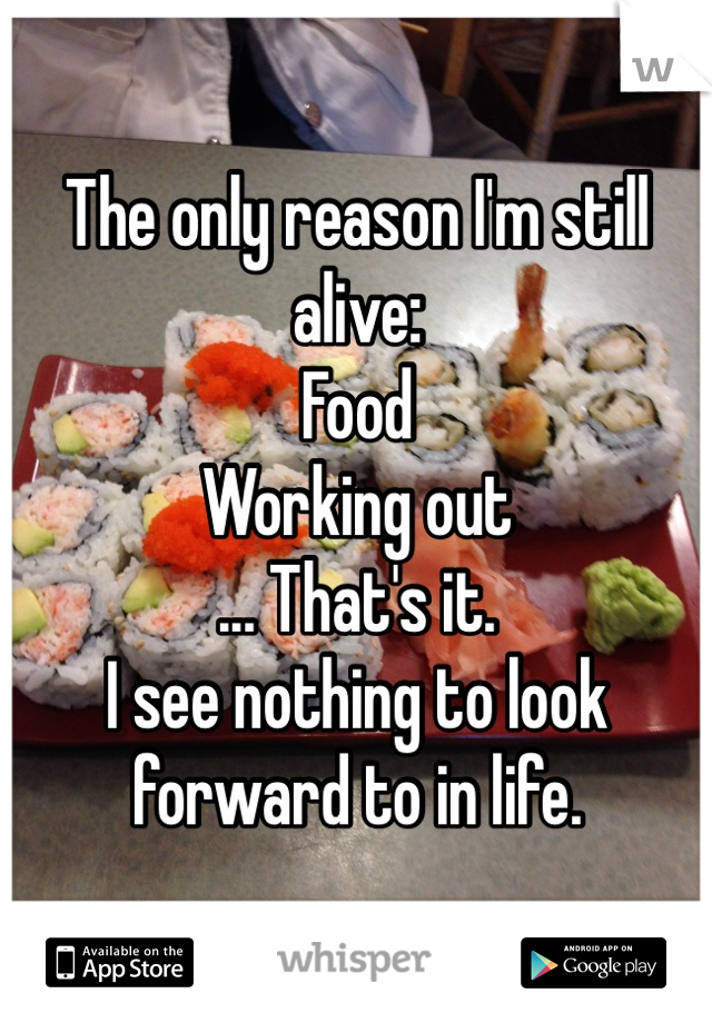 The only reason I'm still alive: Food Working out ... That's it.  I see nothing to look forward to in life.