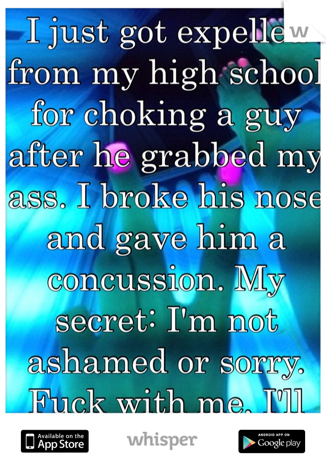 I just got expelled from my high school for choking a guy after he grabbed my ass. I broke his nose and gave him a concussion. My secret: I'm not ashamed or sorry. Fuck with me, I'll break you.