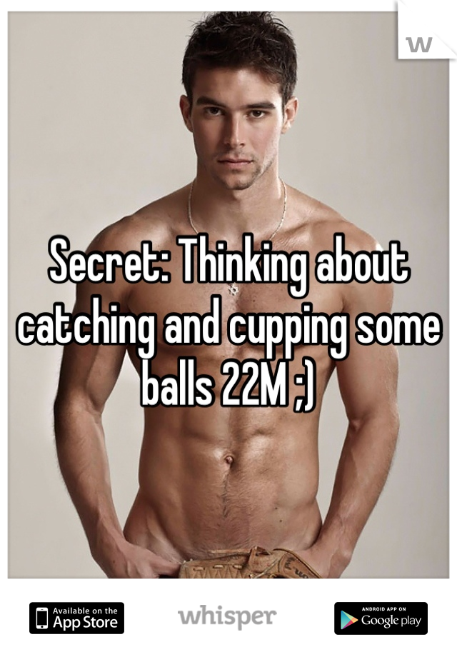 Secret: Thinking about catching and cupping some balls 22M ;)