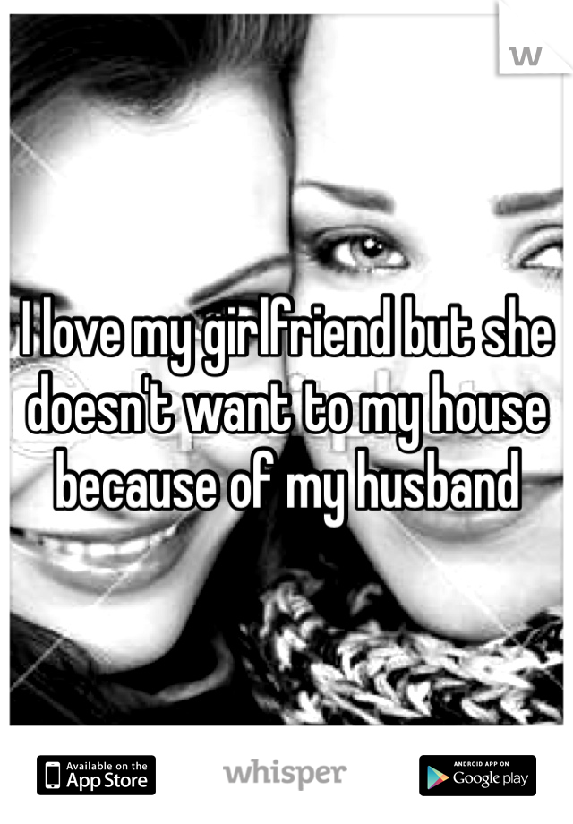 I love my girlfriend but she doesn't want to my house because of my husband