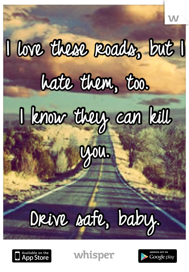 I love these roads, but I hate them, too. I know they can kill you.  Drive safe, baby.
