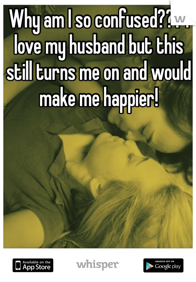 Why am I so confused??? I love my husband but this still turns me on and would make me happier!