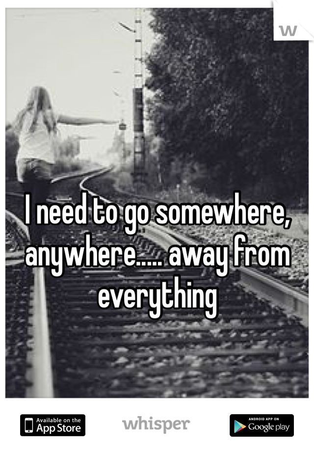I need to go somewhere, anywhere..... away from everything