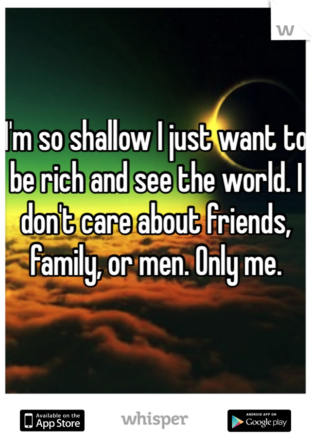 I'm so shallow I just want to be rich and see the world. I don't care about friends, family, or men. Only me.