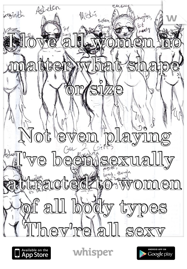 I love all women no matter what shape or size  Not even playing I've been sexually attracted to women of all body types They're all sexy