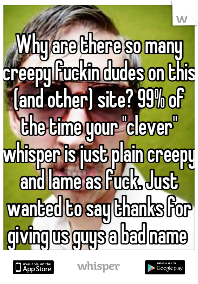 """Why are there so many creepy fuckin dudes on this (and other) site? 99% of the time your """"clever"""" whisper is just plain creepy and lame as fuck. Just wanted to say thanks for giving us guys a bad name"""