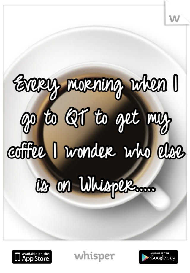 Every morning when I go to QT to get my coffee I wonder who else is on Whisper.....