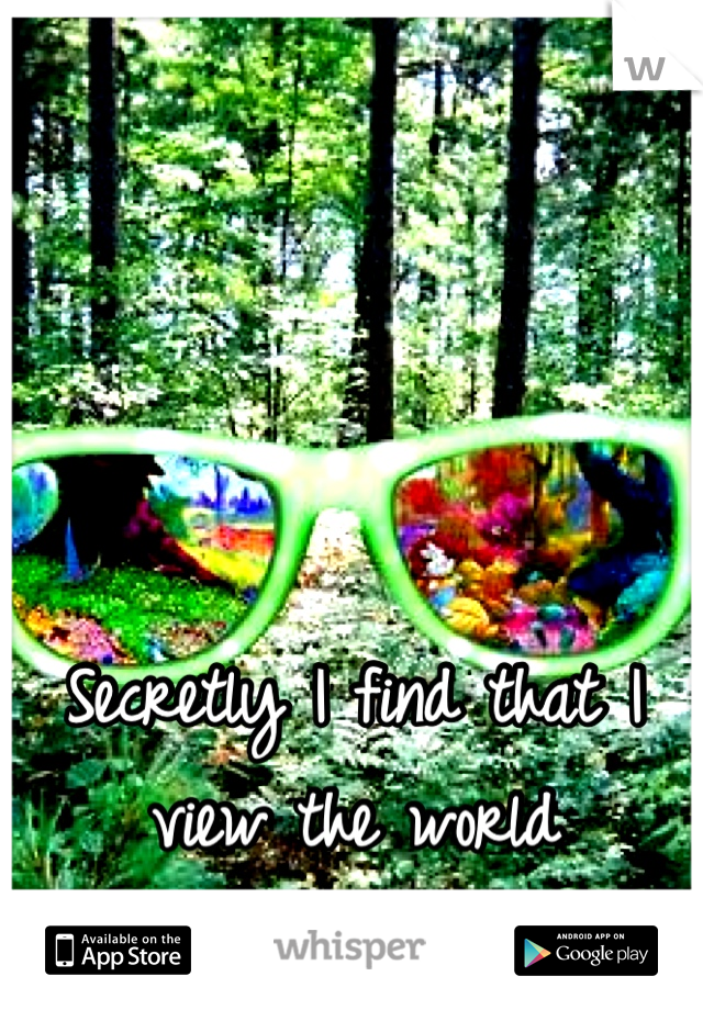 Secretly I find that I view the world differently than others