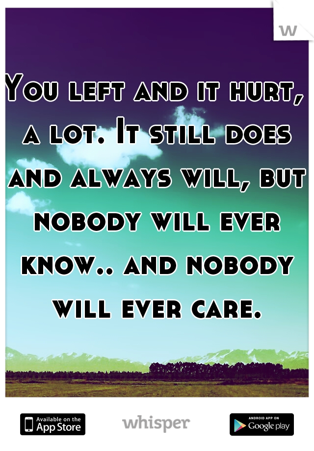 You left and it hurt, a lot. It still does and always will, but nobody will ever know.. and nobody will ever care.