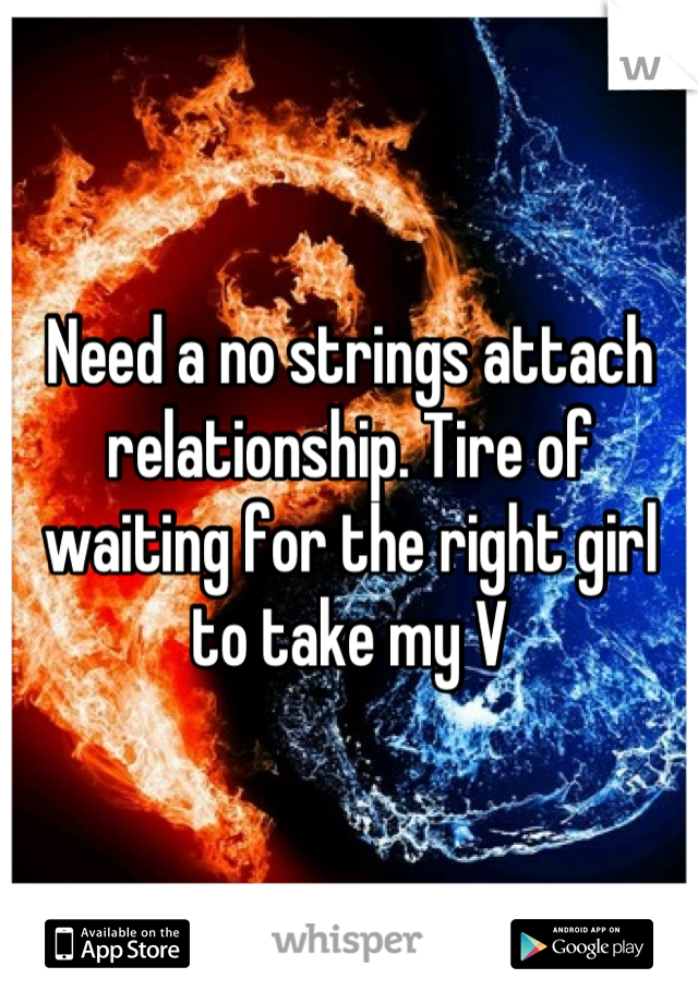 Need a no strings attach relationship. Tire of waiting for the right girl to take my V