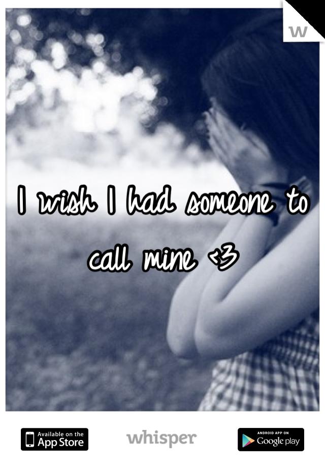 I wish I had someone to call mine <3