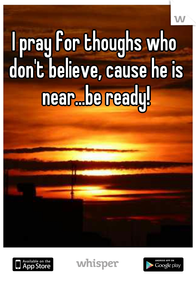 I pray for thoughs who don't believe, cause he is near...be ready!