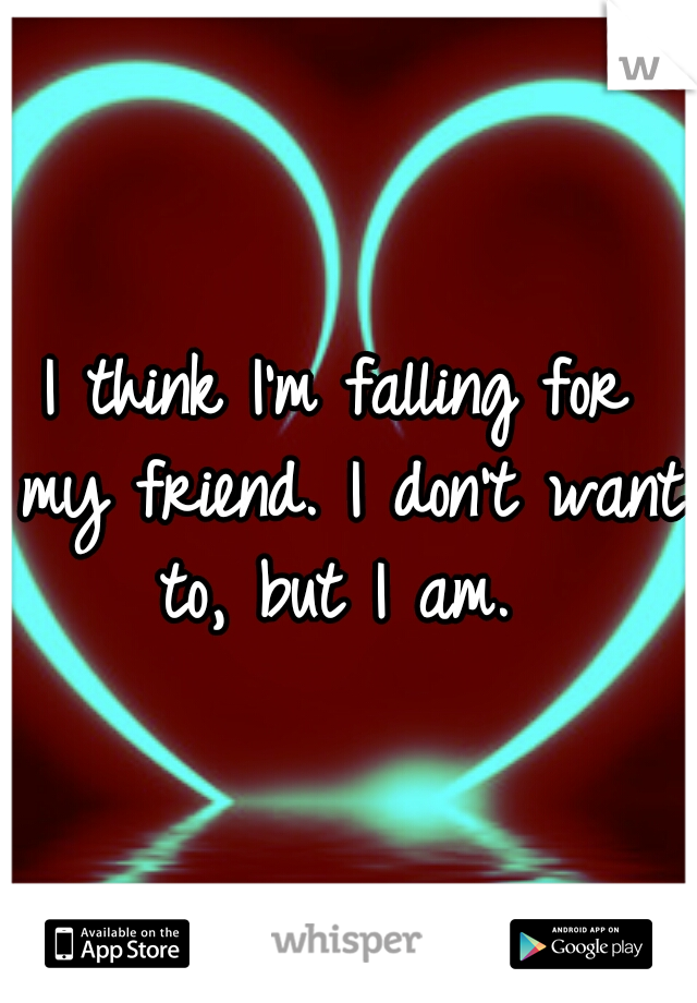 I think I'm falling for my friend. I don't want to, but I am.