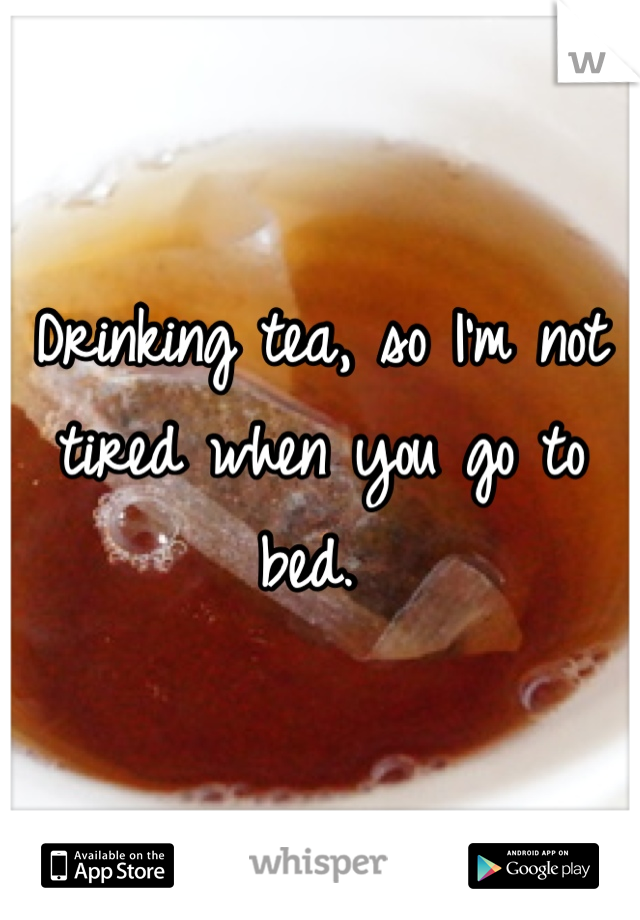 Drinking tea, so I'm not tired when you go to bed.