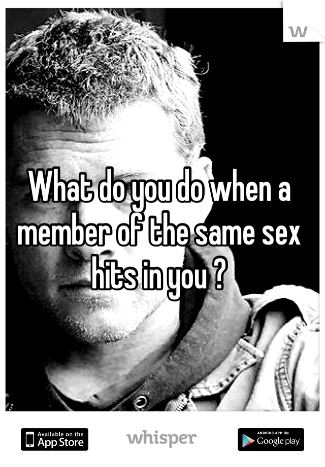 What do you do when a member of the same sex hits in you ?