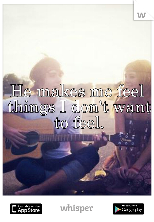 He makes me feel things I don't want to feel.