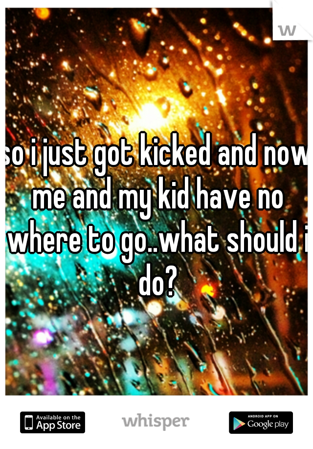 so i just got kicked and now me and my kid have no where to go..what should i do?