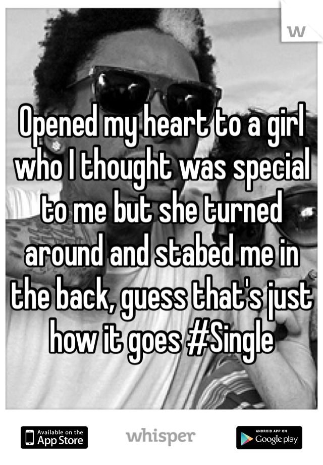 Opened my heart to a girl who I thought was special to me but she turned around and stabed me in the back, guess that's just how it goes #Single