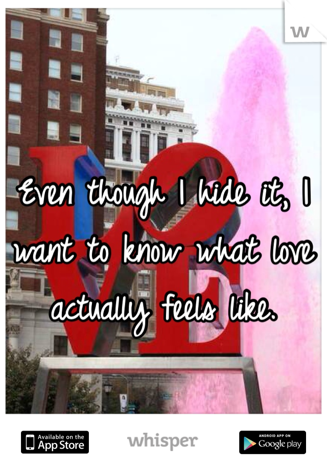 Even though I hide it, I want to know what love actually feels like.