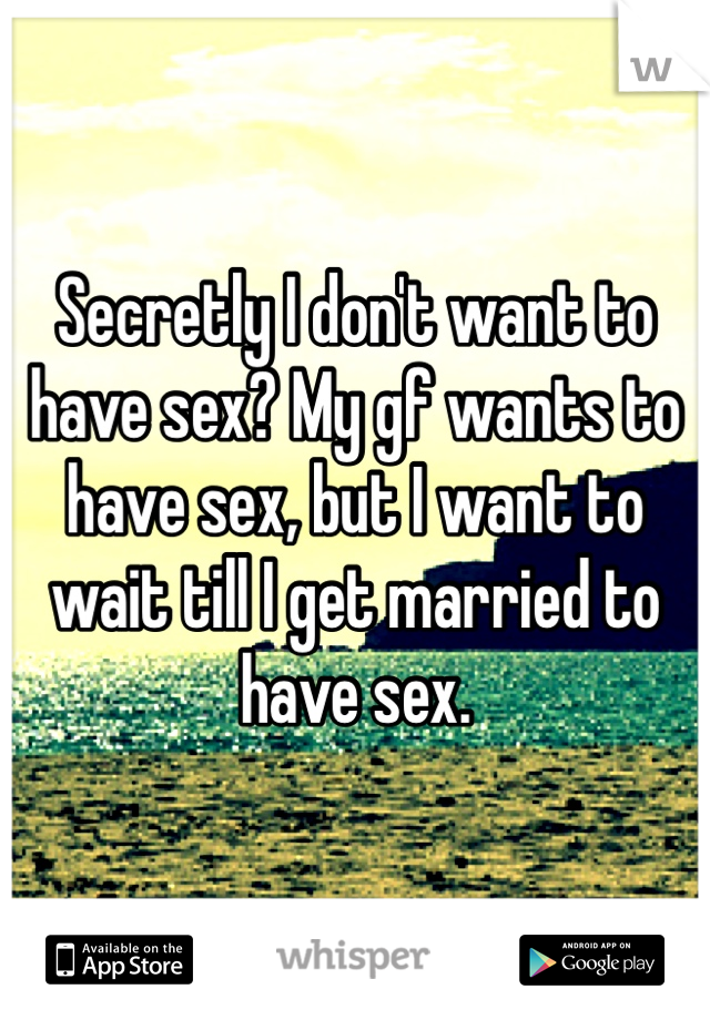 Secretly I don't want to have sex? My gf wants to have sex, but I want to wait till I get married to have sex.